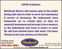 COVID-19 Update:Eberhardt Motors will remain open to the publicduring this time in order to serve the communityif service is necessary. We understand somebusinesses are to remain open as they areessential businesses and we want to be a resourceto the individuals who have to report to work.We will have limited hours this week 7:30-noon.Thank you for your patience at this time.Family of Fine Automobiles4344 Main StreetEberhardt(Egypt) Whitehall610-262-3081Mon-Thurs 7:30am-6:00pmMOTORSsince 1924Fri 7:30am-5:00pm  Sat 7:30am-NoonSee website for more details www.eberhardtmotors.com COVID-19 Update: Eberhardt Motors will remain open to the public during this time in order to serve the community if service is necessary. We understand some businesses are to remain open as they are essential businesses and we want to be a resource to the individuals who have to report to work. We will have limited hours this week 7:30-noon. Thank you for your patience at this time. Family of Fine Automobiles 4344 Main Street Eberhardt (Egypt) Whitehall 610-262-3081 Mon-Thurs 7:30am-6:00pm MOTORS since 1924 Fri 7:30am-5:00pm  Sat 7:30am-Noon See website for more details www.eberhardtmotors.com