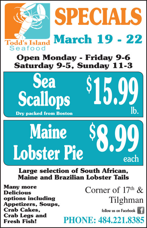 SPECIALSMarch 19 - 22Todd's IslandSeafoodOpen Monday - Friday 9-6Saturday 9-5, Sunday 11-3Sea $15.99ScallopsIb.Dry packed from BostonMaine $8.99Lobster PieeachLarge selection of South African,Maine and Brazilian Lobster TailsMany moreDeliciousCorner of 17th &options includingAppetizers, Soups,Crab Cakes,Crab Legs andFresh Fish!Tilghmanfollow us on Facebook fPHONE: 484.221.8385 SPECIALS March 19 - 22 Todd's Island Seafood Open Monday - Friday 9-6 Saturday 9-5, Sunday 11-3 Sea $15.99 Scallops Ib. Dry packed from Boston Maine $8.99 Lobster Pie each Large selection of South African, Maine and Brazilian Lobster Tails Many more Delicious Corner of 17th & options including Appetizers, Soups, Crab Cakes, Crab Legs and Fresh Fish! Tilghman follow us on Facebook f PHONE: 484.221.8385