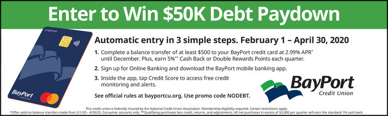"Enter to Win $50K Debt PaydownAutomatic entry in 3 simple steps. February 1- April 30, 20201. Complete a balance transfer of at least $500 to your BayPort credit card at 2.99% APR""until December. Plus, earn 5%*"" Cash Back or Double Rewards Points each quarter.2. Sign up for Online Banking and download the BayPort mobile banking app.3. Inside the app, tap Credit Score to access free creditmonitoring and alerts.See official rules at bayportcu.org. Use promo code NODEBT.reterdBayPortCredit UnionBayPort*offer valid on balance transfers made from 2/1/20-4/30/20. Consumer accounts only**Qualifying purchases less credit, returns, and adjustments. All net purchases in excess of $3.000 per quarter will earn the standard 1% cash back. Enter to Win $50K Debt Paydown Automatic entry in 3 simple steps. February 1- April 30, 2020 1. Complete a balance transfer of at least $500 to your BayPort credit card at 2.99% APR"" until December. Plus, earn 5%*"" Cash Back or Double Rewards Points each quarter. 2. Sign up for Online Banking and download the BayPort mobile banking app. 3. Inside the app, tap Credit Score to access free credit monitoring and alerts. See official rules at bayportcu.org. Use promo code NODEBT. reterd BayPort Credit Union BayPort *offer valid on balance transfers made from 2/1/20-4/30/20. Consumer accounts only**Qualifying purchases less credit, returns, and adjustments. All net purchases in excess of $3.000 per quarter will earn the standard 1% cash back."