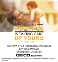 OUR FAMILYTRADITEDNIS TAKING CAREOF YOURSSINCE 1936757-549-1772 | geico.com/chesapeake109 Volvo ParkwayChesapeake, VA 23320GEICO.Local OfficeLimitations apply. See geico.com for more details.@GEICO & affiliates.OWashington, DC 20076 O2019 GEICO OUR FAMILY TRADITEDN IS TAKING CARE OF YOURS SINCE 1936 757-549-1772 | geico.com/chesapeake 109 Volvo Parkway Chesapeake, VA 23320 GEICO.Local Office Limitations apply. See geico.com for more details.@GEICO & affiliates.OWashington, DC 20076 O 2019 GEICO