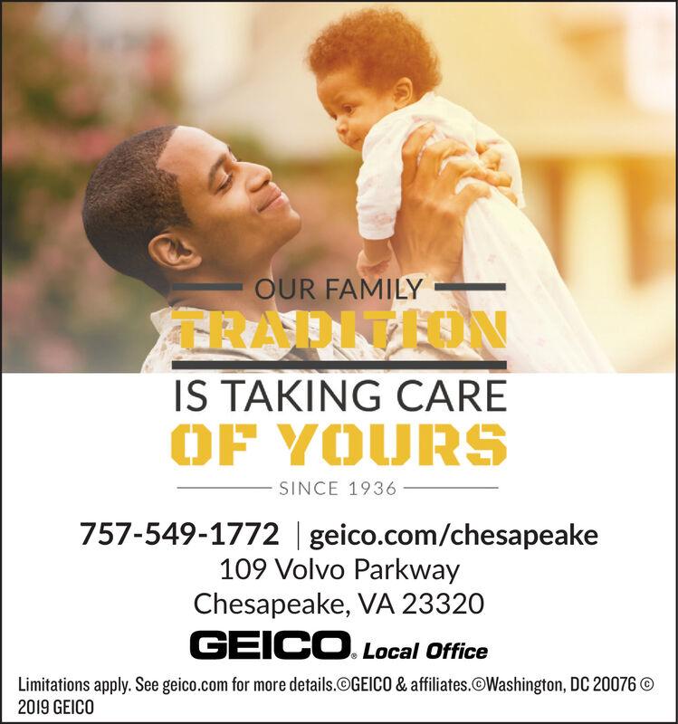 OUR FAMILYTRADITEDNIS TAKING CAREOF YOURSSINCE 1936757-549-1772   geico.com/chesapeake109 Volvo ParkwayChesapeake, VA 23320GEICO.Local OfficeLimitations apply. See geico.com for more details.@GEICO & affiliates.OWashington, DC 20076 O2019 GEICO OUR FAMILY TRADITEDN IS TAKING CARE OF YOURS SINCE 1936 757-549-1772   geico.com/chesapeake 109 Volvo Parkway Chesapeake, VA 23320 GEICO.Local Office Limitations apply. See geico.com for more details.@GEICO & affiliates.OWashington, DC 20076 O 2019 GEICO