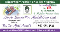 "Homeowner? Pension or Social Security?You can afford ARBORSSay YESARBORSOF HOP KROOXLife PlanRetiremene CommANityTO THE ADDRESS& All-Inclusive Retirement LivingLiving in Luxury is More Affordable Than Ever!Entrance Fee or RentalCall us to schedule your 15-minutepre-qualifying financial overview today!(no buy-in)""You Can Afford Arbors""!860-533-2524www.ArborsCT.com 403 West Center Street 