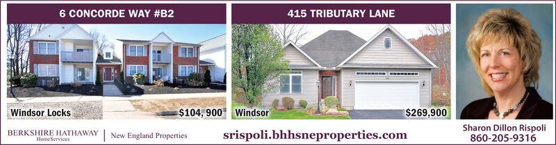 6 CONCORDE WAY #B2415 TRIBUTARY LANEWindsor Locks$104, 900 Windsor$269,900BERKSHIRE HATHAWAY | New England PropertiesSharon Dillon RispoliHomeServicessrispoli.bhhsneproperties.com860-205-9316 6 CONCORDE WAY #B2 415 TRIBUTARY LANE Windsor Locks $104, 900 Windsor $269,900 BERKSHIRE HATHAWAY | New England Properties Sharon Dillon Rispoli HomeServices srispoli.bhhsneproperties.com 860-205-9316