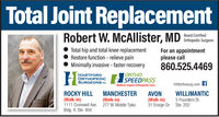 Total Joint ReplacementRobert W. McAllister, MD sed enedOrthopedic SurgeonTotal hip and total knee replacementRestore function - relieve painMinimally invasive - faster recoveryFor an appointmentplease call860.525.4469ORTHOHARTFORDORTHOPEDICSURGEONS PCSPEEDPASShtfdorthosurg.comfWalk-In Urgent Orthopedic CareROCKY HILL(Walk-in)1111 Cromwell Ave. 277 W. Middle Tpke.Bldg. 4, Ste. 404MANCHESTER(Walk-in)WILLIMANTICAVON(Walk-in)31 Ensign Dr. Ste. 2025 Founders St. Total Joint Replacement Robert W. McAllister, MD sed ened Orthopedic Surgeon Total hip and total knee replacement Restore function - relieve pain Minimally invasive - faster recovery For an appointment please call 860.525.4469 ORTHO HARTFORD ORTHOPEDIC SURGEONS PC SPEEDPASS htfdorthosurg.comf Walk-In Urgent Orthopedic Care ROCKY HILL (Walk-in) 1111 Cromwell Ave. 277 W. Middle Tpke. Bldg. 4, Ste. 404 MANCHESTER (Walk-in) WILLIMANTIC AVON (Walk-in) 31 Ensign Dr. Ste. 202 5 Founders St.
