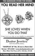 "THE HARDWARE STORE FOR WOMENYOU READ HER MINDSHE LOVES WHENYOU DO THATCome in to see why we are highly recommendedDunbar JewelersDiamonds and Pine Jewelry""SHOPS AT 30"" Rte. 30 next to Rein's DeliVernon  872-2425  www.dunbarjewelers.netMon.-Wed. 10-6,Thurs. & Fri. 10-8, Sat. 10-5:300% Financing  Custom Design  Gemologist  Appraisals THE HARDWARE STORE FOR WOMEN YOU READ HER MIND SHE LOVES WHEN YOU DO THAT Come in to see why we are highly recommended Dunbar Jewelers Diamonds and Pine Jewelry ""SHOPS AT 30"" Rte. 30 next to Rein's Deli Vernon  872-2425  www.dunbarjewelers.net Mon.-Wed. 10-6,Thurs. & Fri. 10-8, Sat. 10-5:30 0% Financing  Custom Design  Gemologist  Appraisals"