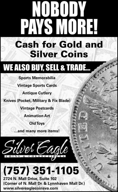 NOBODYPAYS MORE!Cash for Gold andSilver CoinsWE ALSO BUY, SELL & TRADE.Sports MemorabiliaVintage Sports CardsAntique CutleryKnives (Pocket, Military & Fix Blade)Vintage PostcardsAnimation Art..and many more items!MLINAILLOld ToysSilves CagleKOINS &(OLLECTI(757) 351-11052724 N. Mall Drive, Suite 102(Corner of N. Mall Dr. & Lynnhaven Mall Dr.)www.silvereaglecoinsva.com NOBODY PAYS MORE! Cash for Gold and Silver Coins WE ALSO BUY, SELL & TRADE. Sports Memorabilia Vintage Sports Cards Antique Cutlery Knives (Pocket, Military & Fix Blade) Vintage Postcards Animation Art ..and many more items! MLINAILL Old Toys Silves Cagle KOINS &(OLLECTI (757) 351-1105 2724 N. Mall Drive, Suite 102 (Corner of N. Mall Dr. & Lynnhaven Mall Dr.) www.silvereaglecoinsva.com