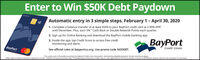 """Enter to Win $50K Debt PaydownAutomatic entry in 3 simple steps. February 1- April 30, 20201. Complete a balance transfer of at least $500 to your BayPort credit card at 2.99% APR""""until December. Plus, earn 5%*"""" Cash Back or Double Rewards Points each quarter.2. Sign up for Online Banking and download the BayPort mobile banking app.3. Inside the app, tap Credit Score to access free creditmonitoring and alerts.See official rules at bayportcu.org. Use promo code NODEBT.reterdBayPortCredit UnionBayPort*offer valid on balance transfers made from 2/1/20-4/30/20. Consumer accounts only**Qualifying purchases less credit, returns, and adjustments. All net purchases in excess of $3.000 per quarter will earn the standard 1% cash back. Enter to Win $50K Debt Paydown Automatic entry in 3 simple steps. February 1- April 30, 2020 1. Complete a balance transfer of at least $500 to your BayPort credit card at 2.99% APR"""" until December. Plus, earn 5%*"""" Cash Back or Double Rewards Points each quarter. 2. Sign up for Online Banking and download the BayPort mobile banking app. 3. Inside the app, tap Credit Score to access free credit monitoring and alerts. See official rules at bayportcu.org. Use promo code NODEBT. reterd BayPort Credit Union BayPort *offer valid on balance transfers made from 2/1/20-4/30/20. Consumer accounts only**Qualifying purchases less credit, returns, and adjustments. All net purchases in excess of $3.000 per quarter will earn the standard 1% cash back."""