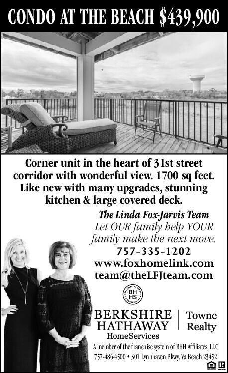 CONDO AT THE BEACH $439,900Corner unit in the heart of 31st streetcorridor with wonderful view. 1700 sq feet.Like new with many upgrades, stunningkitchen & large covered deck.The Linda Fox-Jarvis TeamLet OUR family help YOURfamily make the next move.757-335-1202www.foxhomelink.comteam@theLFJteam.comBHHSBERKSHIRE | TowneHATHAWAYRealtyHomeServicesA member of the franchise system of BHH Affliates, LLC757-486-4500  301 Lynnhaven Pkwy. Va Beach 23452 CONDO AT THE BEACH $439,900 Corner unit in the heart of 31st street corridor with wonderful view. 1700 sq feet. Like new with many upgrades, stunning kitchen & large covered deck. The Linda Fox-Jarvis Team Let OUR family help YOUR family make the next move. 757-335-1202 www.foxhomelink.com team@theLFJteam.com BH HS BERKSHIRE | Towne HATHAWAY Realty HomeServices A member of the franchise system of BHH Affliates, LLC 757-486-4500  301 Lynnhaven Pkwy. Va Beach 23452