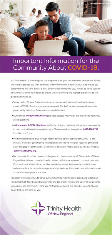 TrinityHealthONE orImportant Information for theCommunity About COVID-19.At Trinity Health Of New England, we are proud to be your trusted health care partner for life.We want to provide you with continual, timely information around COVID-19 10 ensure youfeel prepared and sate. Below is a list of resouroes available to you, as well as some updatesabout measures we have taken to ensure we are delivering the highest quality care to thepeople who need us.* Trinity Health Of New England continues to partner with state and local authorities tomonitor COVID-19 and ensure we are prepared. Our 24/7 incident command team is inplace, led by Infectious Disease experts and clinicians.Our website. TrinityHealthoINE.org provides updaned information and answers to frequentlyasked questions.*A Community COVID-19 hotline, statfed by cinicians, has been set up for our communityto reach out with questions and concerns. You can reach us everyday at 1-888-786-2790from 8 a.m. -8 p.m.We have opened two drive-through mobile centers to test patients for COVID-19. Thecenters, located at Saint Francis Hospital and Saint Mary's Hospital, require a physician'sorder and proper identification. To learn more about our mobile centers, visit our website.TrinityHealthOfNE.orgFor the protection of our patierns, colleagues, and the community, all Trinity Health Of NewEngland hospitals are currently closed to visitors, with the exception of compassionate visits.Compassionate visits include our labor and delivery units, hospice care, pediatric care,and companions for outpatient surgeries and procedures. Compassionate visits are limitedto one visitor per patient at a time.Together, we will continue to serve our communities with the same caring and eocellenceTrinity Health Of New England is known for. Our top priority remains the safety of our patients,colleagues, and community. Thank you for trusting us during this period of uncertainty andknow that we are here for you.Trinity HealthOf New England Trinity