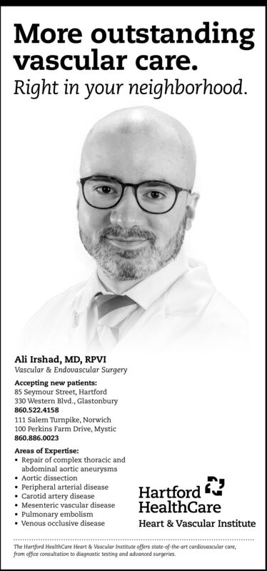 More outstandingvascular care.Right in your neighborhood.Ali Irshad, MD, RPVIVascular & Endovascular SurgeryAccepting new patients:85 Seymour Street, Hartford330 Western Blvd., Glastonbury860.522.4158111 Salem Turnpike, Norwich100 Perkins Farm Drive, Mystic860.886.0023Areas of Expertise: Repair of complex thoracic andabdominal aortic aneurysms Aortic dissection Peripheral arterial disease Carotid artery disease Mesenteric vascular disease Pulmonary embolism Venous occlusive diseaseHartfordHealthCareHeart & Vascular InstituteThe Hartford HealthCare Heart & Vascular Institute offers state-of-the-art cardiovascular care,from office consultation to diagnostic testing and advanced surgeries. More outstanding vascular care. Right in your neighborhood. Ali Irshad, MD, RPVI Vascular & Endovascular Surgery Accepting new patients: 85 Seymour Street, Hartford 330 Western Blvd., Glastonbury 860.522.4158 111 Salem Turnpike, Norwich 100 Perkins Farm Drive, Mystic 860.886.0023 Areas of Expertise:  Repair of complex thoracic and abdominal aortic aneurysms  Aortic dissection  Peripheral arterial disease  Carotid artery disease  Mesenteric vascular disease  Pulmonary embolism  Venous occlusive disease Hartford HealthCare Heart & Vascular Institute The Hartford HealthCare Heart & Vascular Institute offers state-of-the-art cardiovascular care, from office consultation to diagnostic testing and advanced surgeries.