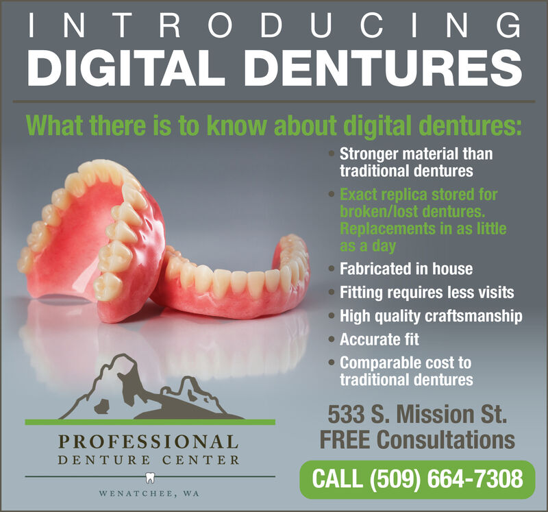 INTRODUCI N GDIGITAL DENTURESWhat there is to know about digital dentures:Stronger material thantraditional dentures Exact replica stored forbroken/lost dentures.Replacements in as littleas a day Fabricated in houseFitting requires less visitsHigh quality craftsmanship Accurate fitComparable cost totraditional dentures533 S. Mission St.FREE ConsultationsPROFESSIONALDENTURE CENTERCALL (509) 664-7308WENATCHEE, WA INTRODUCI N G DIGITAL DENTURES What there is to know about digital dentures: Stronger material than traditional dentures  Exact replica stored for broken/lost dentures. Replacements in as little as a day  Fabricated in house Fitting requires less visits High quality craftsmanship  Accurate fit Comparable cost to traditional dentures 533 S. Mission St. FREE Consultations PROFESSIONAL DENTURE CENTER CALL (509) 664-7308 WENATCHEE, WA