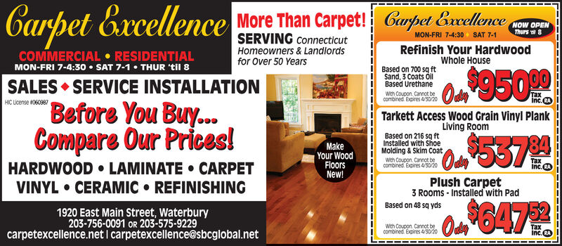 Carpet Excellence More Than Carpet!CapetNOW OPENThurs 8SERVING connecticutMON-FRI 7-4:30 SAT 7-1COMMERCIAL  RESIDENTIALMON-FRI 7-4:30  SAT 7-1  THUR 'til 8Homeowners & Landlordsfor Over 50 YearsRefinish Your HardwoodWhole HouseBased on 700 sq ftSand, 3 Coats ÓilBased Urethanea9500SALES  SERVICE INSTALLATIONWith Coupon Cannot becombined. Expires 4/30/20Inc. CAHIC License 060987Before You Buy...Compare Our Prices!Tarkett Access Wood Grain Vinyl PlankLiving RoomMakeYour WoodFloorsNew!Based on 216 sg ftInstalled with ShoeMolding & Skim CoatWith Coupon. Cannot becombined. Expires 4/30/2053794TaxInc. CAHARDWOOD  LAMINATE  CARPETVINYL  CERAMIC  REFINISHINGPlush Carpet3 Rooms - Installed with PadBased on 48 sq yds1920 East Main Street, Waterbury203-756-0091 OR 203-575-9229On 647With Coupon Cannot becombined. Expires 4/30/20Taxcarpetexcellence.net I carpetexcellence@sbcglobal.net Carpet Excellence More Than Carpet! Capet NOW OPEN Thurs 8 SERVING connecticut MON-FRI 7-4:30 SAT 7-1 COMMERCIAL  RESIDENTIAL MON-FRI 7-4:30  SAT 7-1  THUR 'til 8 Homeowners & Landlords for Over 50 Years Refinish Your Hardwood Whole House Based on 700 sq ft Sand, 3 Coats Óil Based Urethane a9500 SALES  SERVICE INSTALLATION With Coupon Cannot be combined. Expires 4/30/20  Inc. CA HIC License 060987 Before You Buy... Compare Our Prices! Tarkett Access Wood Grain Vinyl Plank Living Room Make Your Wood Floors New! Based on 216 sg ft Installed with Shoe Molding & Skim Coat With Coupon. Cannot be combined. Expires 4/30/20 53794 Tax Inc. CA HARDWOOD  LAMINATE  CARPET VINYL  CERAMIC  REFINISHING Plush Carpet 3 Rooms - Installed with Pad Based on 48 sq yds 1920 East Main Street, Waterbury 203-756-0091 OR 203-575-9229 On 647 With Coupon Cannot be combined. Expires 4/30/20 Tax carpetexcellence.net I carpetexcellence@sbcglobal.net