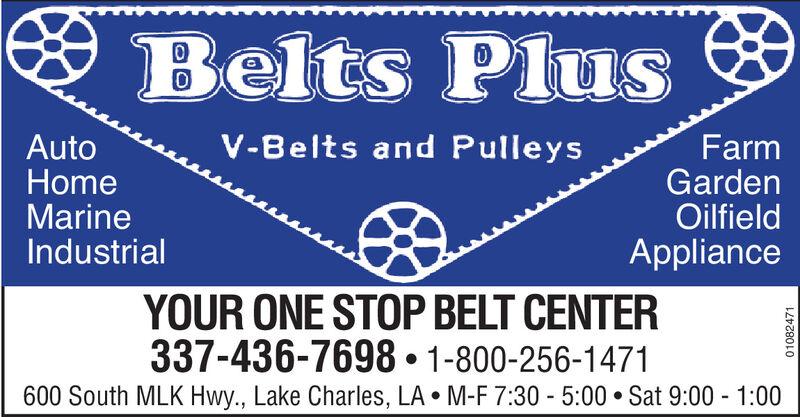 * Belts PlusV-Belts and PulleysAutoHomeMarineIndustrialFarmGardenOilfieldApplianceYOUR ONE STOP BELT CENTER337-436-7698  1-800-256-1471600 South MLK Hwy., Lake Charles, LA  M-F 7:30 - 5:00  Sat 9:00 - 1:0001082471 * Belts Plus V-Belts and Pulleys Auto Home Marine Industrial Farm Garden Oilfield Appliance YOUR ONE STOP BELT CENTER 337-436-7698  1-800-256-1471 600 South MLK Hwy., Lake Charles, LA  M-F 7:30 - 5:00  Sat 9:00 - 1:00 01082471
