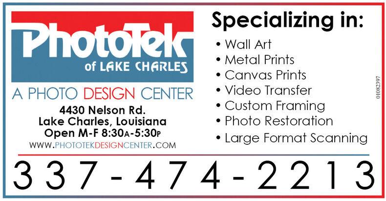 Specializing in:PhotoTekWall ArtMetal Printsof LAKE CHARLESCanvas PrintsA PHOTO DESIGN CENTERVideo Transfer4430 Nelson Rd.Lake Charles, LouisianaOpen M-F 8:30A-5:30P Custom Framing Photo Restoration Large Format Scanningwww.PHOTOTEKDESIGNCENTER.COM337 - 47 4 - 221301082397 Specializing in: PhotoTek Wall Art Metal Prints of LAKE CHARLES Canvas Prints A PHOTO DESIGN CENTER Video Transfer 4430 Nelson Rd. Lake Charles, Louisiana Open M-F 8:30A-5:30P  Custom Framing  Photo Restoration  Large Format Scanning www.PHOTOTEKDESIGNCENTER.COM 337 - 47 4 - 2213 01082397