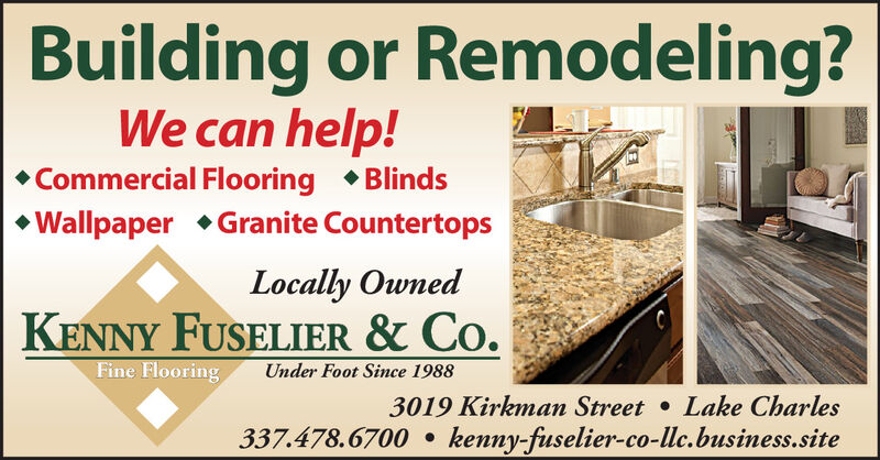 Building or Remodeling?We can help! Commercial Flooring  BlindsWallpaper Granite CountertopsLocally OwnedKENNY FUSELIER & Co.Fine FlooringUnder Foot Since 19883019 Kirkman Street Lake Charles337.478.6700  kenny-fuselier-co-llc.business.site Building or Remodeling? We can help!  Commercial Flooring  Blinds Wallpaper Granite Countertops Locally Owned KENNY FUSELIER & Co. Fine Flooring Under Foot Since 1988 3019 Kirkman Street Lake Charles 337.478.6700  kenny-fuselier-co-llc.business.site