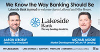 We Know the Way Banking Should BeLakeside Bank is proud to welcome Aaron LeBoeuf and Mike Moore.LakesideBankThe way banking should be.AARON LEBOEUFSenior Vice-PresidentMICHAEL MOOREMarket Development Officer/VP LendingMYLKSB.BANKLAKE CHARLES | SULPHUR | WESTLAKE | DERIDDER (Loan Production Office)FDIC01081194 We Know the Way Banking Should Be Lakeside Bank is proud to welcome Aaron LeBoeuf and Mike Moore. Lakeside Bank The way banking should be. AARON LEBOEUF Senior Vice-President MICHAEL MOORE Market Development Officer/VP Lending MYLKSB.BANK LAKE CHARLES | SULPHUR | WESTLAKE | DERIDDER (Loan Production Office) FDIC 01081194