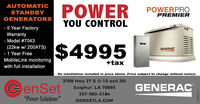 "AUTOMATICSTANDBYGENERATORSPOWERPOWERPROPREMIERYOU CONTROL5 Year FactoryWarranty- Model #7043(22kw w/ 200ATS)- 1 Year FreeMobileLink monitoring$4995GENERAC+taxwith full installationNo installation included in price above. Price subject to change without notice.3708 Hwy 27 S (1-10 exit 20)GenSetGENERACSulphur, LA 70665337-583-2184""Power Solutions""GENSETLA.COM9501 8010 AUTOMATIC STANDBY GENERATORS POWER POWERPRO PREMIER YOU CONTROL 5 Year Factory Warranty - Model #7043 (22kw w/ 200ATS) - 1 Year Free MobileLink monitoring $4995 GENERAC +tax with full installation No installation included in price above. Price subject to change without notice. 3708 Hwy 27 S (1-10 exit 20) GenSet GENERAC Sulphur, LA 70665 337-583-2184 ""Power Solutions"" GENSETLA.COM 9501 8010"