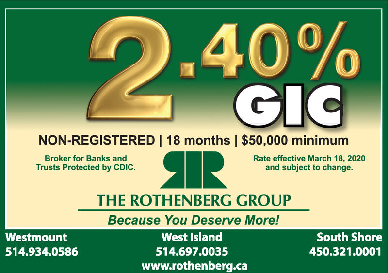 2.40%GICNON-REGISTERED   18 months   $50,000 minimumRBroker for Banks andRate effective March 18, 2020and subject to change.Trusts Protected by CDIC.THE ROTHENBERG GROUPBecause You Deserve More!WestmountWest IslandSouth Shore514.934.0586514.697.0035450.321.0001www.rothenberg.ca 2.40% GIC NON-REGISTERED   18 months   $50,000 minimum R Broker for Banks and Rate effective March 18, 2020 and subject to change. Trusts Protected by CDIC. THE ROTHENBERG GROUP Because You Deserve More! Westmount West Island South Shore 514.934.0586 514.697.0035 450.321.0001 www.rothenberg.ca