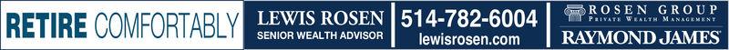 ROSEN GROUPRETIRE COMFORTABLY LEWIS ROSEN 514-782-6004Tim PRIVATE WEALTH MANAGEMENTSENIOR WEALTH ADVISORRAYMOND JAMESlewisrosen.com ROSEN GROUP RETIRE COMFORTABLY LEWIS ROSEN 514-782-6004 Tim PRIVATE WEALTH MANAGEMENT SENIOR WEALTH ADVISOR RAYMOND JAMES lewisrosen.com