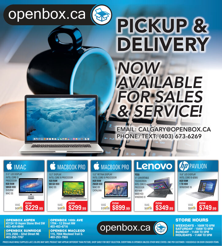 "openbox.ca ePICKUP &DELIVERYNOWAVAILABLEFOR SALES&ISERVICE!EMAIL: CALGARY@OPENBOX.CAPHONE/TEXT: (403) 673-6269IMACMACBOOK PRO MACBOOK PRO Lenovo hp PAVILION215 LED DISPLAYINTEL CORE 13PROCESSORBGB RAM500GB HDDOVD RWMAC OS13.3 DISPLAYINTEL CORE IS PROCESSOR4GB RAM133"" RETINA DISPLAYINTEL CORE IS PROCESSOR8GB RAM155"" LED DISPLAYINTEL CORE IS-8250USGB RAMYOGA12 CONVERTABLETOUCHSCREENINTEL CORE I5PROCESSORB6B RAM500GB HDOWINDOWS 10500 GB HDD256GB SSDMAC OSCATALINA1 TB HDDMAC OSWINDOWS 10nownownownownowWASSAes $229.99WASWASWASWASSAs $299.99Svesse $899.99sIS $349.99sese $749.99STORE HOURSOPENBOX ASPEN#2124 10 Aspen Stone Blvd SW403-454-0044OPENBOX 16th AVE1704 - 12 Street NW403-453-6716OPENBOX SUNRIDGE319, 2555 - 32nd Street NE403-250-7767OPENBOX MACLEOD115, 7004 Macleod Trail S.403-253-7955openbox.caWEEKDAYS - 10AM TO 8PMSATURDAY - 10AM TO 6PMSUNDAY - 11AM TO 5PMHOLIDAYS - 11AM TO 5PMPRICES VALID WHILE SUPPLIES LAST, COLORS MAY VARY, PRODUCT MAY APPEAR DIFFERENT THAN PICTURE, SHOP EARLY FOR BEST SELECTION. EVERYTHING IS OPENBOX UNLESS OTHER WISE STATED. ONE PER CUSTOMER / HOUSEHOLD ON DOOR CRASHER ITEMS. openbox.ca e PICKUP & DELIVERY NOW AVAILABLE FOR SALES &ISERVICE! EMAIL: CALGARY@OPENBOX.CA PHONE/TEXT: (403) 673-6269 IMAC MACBOOK PRO MACBOOK PRO Lenovo hp PAVILION 215 LED DISPLAY INTEL CORE 13 PROCESSOR BGB RAM 500GB HDD OVD RW MAC OS 13.3 DISPLAY INTEL CORE IS PROCESSOR 4GB RAM 133"" RETINA DISPLAY INTEL CORE IS PROCESSOR 8GB RAM 155"" LED DISPLAY INTEL CORE IS-8250U SGB RAM YOGA 12 CONVERTABLE TOUCHSCREEN INTEL CORE I5 PROCESSOR B6B RAM 500GB HDO WINDOWS 10 500 GB HDD 256GB SSD MAC OS CATALINA 1 TB HDD MAC OS WINDOWS 10 now now now now now WAS SAes $229.99 WAS WAS WAS WAS SAs $299.99 Svesse $899.99 sIS $349.99 sese $749.99 STORE HOURS OPENBOX ASPEN #2124 10 Aspen Stone Blvd SW 403-454-0044 OPENBOX 16th AVE 1704 - 12 Street NW 403-453-6716 OPENBOX SUNRIDGE 319, 2555 - 32nd Street NE 403-250-7767 OPENBOX MACLEOD 115, 7004 Macleod Trail S. 403-253-7955 openbox.ca WEEKDAYS - 10AM TO 8PM SATURDAY - 10AM TO 6PM SUNDAY - 11AM TO 5PM HOLIDAYS - 11AM TO 5PM PRICES VALID WHILE SUPPLIES LAST, COLORS MAY VARY, PRODUCT MAY APPEAR DIFFERENT THAN PICTURE, SHOP EARLY FOR BEST SELECTION. EVERYTHING IS OPENBOX UNLESS OTHER WISE STATED. ONE PER CUSTOMER / HOUSEHOLD ON DOOR CRASHER ITEMS."
