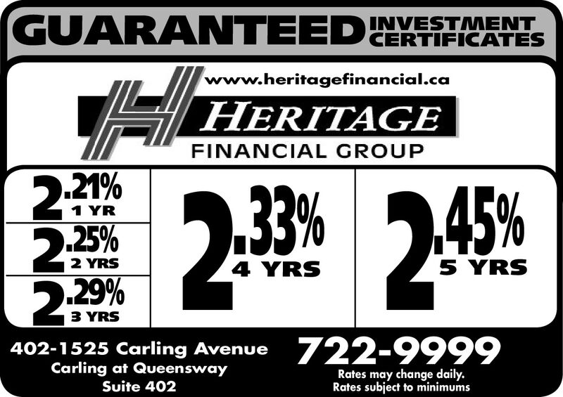 GUARANTEEDINVESTMENTCERTIFICATESwww.heritagefinancial.caHERITAGEFINANCIAL GROUP2.21%25%33%245%1 YR2 YRS4 YRS5 YRS2.29%3 YRS402-1525 Carling Avenue 722-9999Carling at QueenswayRates may change daily.Rates subject to minimumsSuite 402 GUARANTEEDINVESTMENT CERTIFICATES www.heritagefinancial.ca HERITAGE FINANCIAL GROUP 2.21% 25% 33% 245% 1 YR 2 YRS 4 YRS 5 YRS 2.29% 3 YRS 402-1525 Carling Avenue 722-9999 Carling at Queensway Rates may change daily. Rates subject to minimums Suite 402