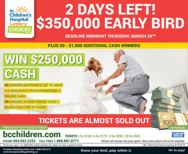 2 DAYS LEFT!.Children'sHospitalLotteryCHOICES$350,000 EARLY BIRD2020DEADLINE MIDNIGHT THURSDAY, MARCH 26THPLUS 50 - $1,000 ADDITIONAL CASH WINNERSWIN $250,000CASHOR LONDON AIR PRIVATE JET TO MAUI+ A 2020 AUDI E-TRON PROGRESSIV +$50,000 CASHOR CHOOSE $10,000 TRAVEL CARD +$5,000 CASH FOR 20 YEARSConeeTICKETS ARE ALMOST SOLD OUT100IN PERSONPURCHASE YOUR TICKETS TODAYbcchildren.com TICKETS 3 for $100 |6 for $175 | 9 for $250 | 20 for $500LONDONDRUGSWinner will choose one prize option; other prize options will not be awarded.BC Gaming Event Licence #123373PHONE 604.692.2333 TOLL FREE 1.888.887.8771Chances are 1 in 295,000 (total tickets for sale) to win a grand prize.Problem Gambling Help Line 1-888-795-6111www.bcresponsiblegambling.caKnow your limit, play within it.19+ to play! 2 DAYS LEFT! . Children's Hospital Lottery CHOICES $350,000 EARLY BIRD 2020 DEADLINE MIDNIGHT THURSDAY, MARCH 26TH PLUS 50 - $1,000 ADDITIONAL CASH WINNERS WIN $250,000 CASH OR LONDON AIR PRIVATE JET TO MAUI + A 2020 AUDI E-TRON PROGRESSIV + $50,000 CASH OR CHOOSE $10,000 TRAVEL CARD + $5,000 CASH FOR 20 YEARS Conee TICKETS ARE ALMOST SOLD OUT 100 IN PERSON PURCHASE YOUR TICKETS TODAY bcchildren.com TICKETS 3 for $100 |6 for $175 | 9 for $250 | 20 for $500 LONDON DRUGS Winner will choose one prize option; other prize options will not be awarded. BC Gaming Event Licence #123373 PHONE 604.692.2333 TOLL FREE 1.888.887.8771 Chances are 1 in 295,000 (total tickets for sale) to win a grand prize. Problem Gambling Help Line 1-888-795-6111 www.bcresponsiblegambling.ca Know your limit, play within it. 19+ to play!