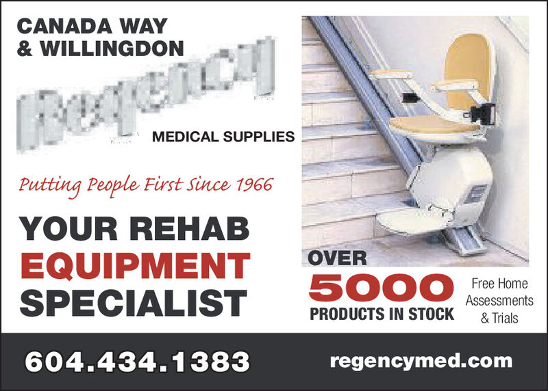 CANADA WAY& WILLINGDONLEerque.cagMEDICAL SUPPLIESPutting People First Since 1966YOUR REHABEQUIPMENTSPECIALISTOVER5000Free HomeAssessments& TrialsPRODUCTS IN STOCK604.434.1383regencymed.com CANADA WAY & WILLINGDON LEerque.cag MEDICAL SUPPLIES Putting People First Since 1966 YOUR REHAB EQUIPMENT SPECIALIST OVER 5000 Free Home Assessments & Trials PRODUCTS IN STOCK 604.434.1383 regencymed.com