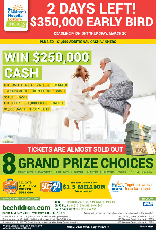 2 DAYS LEFT!Children'sHospitalLotteryCHOICES$350,000EARLY BIRDDEADLINE MIDNIGHT THURSDAY, MARCH 26THPLUS 50 - $1,000 ADDITIONAL CASH WINNERSWIN $250,000CASHOR LONDON AIR PRIVATE JET TO MAUI+ A 2020 AUDI E-TRON PROGRESSIV +$50,000 CASHOR CHOOSE $10,000 TRAVEL CARD +$5,000 CASH FOR 20 YEARSTICKETS ARE ALMOST SOLD OUT1008GRAND PRIZE CHOICESMorgan Creek | Tsawwassen | False Creek | Kelowna | Squamish | Courtenay | Victoria | $22 MILLION CASHDAILY102 DAYSThis year's Jackpot is overOF WINNING!5050 $1.5 MILLIONChildren's Together, we canHospital transform lives.TAKESCASHPlusWORTHFus $345,000Winner takes half!PnletePURCHASE YOUR TICKETS TODAYIN PERSONTICKETS 3 for $100 |6 for $175 |9 for $250 | 20 for $50050/50 PLUS 2 for $15|6 for $30 | 16 for $60DAILY CASH PLUS 2 for $25|6 for $50LONDONDRUGSbcchildren.comPHONE 604.692.2333 TOLL FREE 1.888.887.8771Chances are 1 in 295.000 (total tickets for sale) to win a grand prize.Chances are 1 in 482.000 (total tickets for sale) to win the 50/50 prize.Chances are 1 in 180.000 (total tickets for sale) to win a Daily Cash Plus prize.Problem Gambling Help Line 1-888-795-6111www.beresponsiblegambling.caWinner will choose one prize option; other prize options will not be awarded.BC Gaming Event Licence #123373BC Gaming Event Licence #123375BC Gaming Event Licence #123376Know your limit, play within it.19+ to play! 2 DAYS LEFT!  Children's Hospital Lottery CHOICES $350,000 EARLY BIRD DEADLINE MIDNIGHT THURSDAY, MARCH 26TH PLUS 50 - $1,000 ADDITIONAL CASH WINNERS WIN $250,000 CASH OR LONDON AIR PRIVATE JET TO MAUI + A 2020 AUDI E-TRON PROGRESSIV + $50,000 CASH OR CHOOSE $10,000 TRAVEL CARD + $5,000 CASH FOR 20 YEARS TICKETS ARE ALMOST SOLD OUT 100 8 GRAND PRIZE CHOICES Morgan Creek | Tsawwassen | False Creek | Kelowna | Squamish | Courtenay | Victoria | $22 MILLION CASH DAILY 102 DAYS This year's Jackpot is over OF WINNING! 5050 $1.5 MILLION Children's Together, we can Hospital transform lives. TAKES CASH Plus WORTH Fus $345,000 Winner takes 