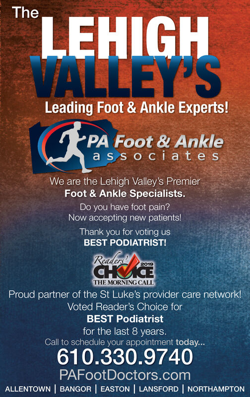 TheLEHIGHVALLEY'SLeading Foot & Ankle Experts!PA Foot & Anklea s sociatesWe are the Lehigh Valley's PremierFoot & Ankle Specialists.Do you have foot pain?Now accepting new patients!Thank you for voting usBEST PODIATRIST!Readers2019HETHE MORNING CALLProud partner of the St Luke's provider care network!Voted Reader's Choice forBEST Podiatristfor the last 8 years.Call to schedule your appointment today...610.330.9740PAFootDoctors.comALLENTOWN | BANGOR | EASTON | LANSFORD | NORTHAMPTON The LEHIGH VALLEY'S Leading Foot & Ankle Experts! PA Foot & Ankle a s sociates We are the Lehigh Valley's Premier Foot & Ankle Specialists. Do you have foot pain? Now accepting new patients! Thank you for voting us BEST PODIATRIST! Readers 2019 HE THE MORNING CALL Proud partner of the St Luke's provider care network! Voted Reader's Choice for BEST Podiatrist for the last 8 years. Call to schedule your appointment today... 610.330.9740 PAFootDoctors.com ALLENTOWN | BANGOR | EASTON | LANSFORD | NORTHAMPTON