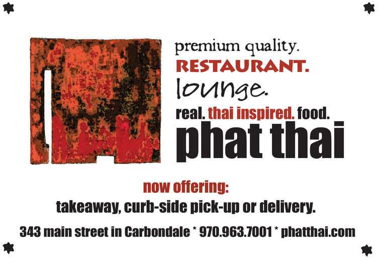 premium quality.RESTAURANT.lounge.real. thai inspired. food.phat thainow offering:takeaway, curb-side pick-up or delivery.343 main street in Carbondale * 970.963.7001* phatthai.com premium quality. RESTAURANT. lounge. real. thai inspired. food. phat thai now offering: takeaway, curb-side pick-up or delivery. 343 main street in Carbondale * 970.963.7001* phatthai.com