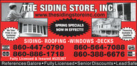 THE SIDING STORE, INC.|www.thesidingstoreinc.comSPRING SPECIALSNOW IN EFFECT!We TakePride in ourCustomerService!FinancingAvailable toQualifiedCustomersSIDING. ROOFING WINDOWS DECKS860-447-0790860-564-7088860-388-6676DUCVERNOVUSO 860-886-1718CaruFully Licensed & Insured #525387D856724References Galore Fully Licensed Senior Discounts Lead SafeNO-SPAD11061520 THE SIDING STORE, INC. |www.thesidingstoreinc.com SPRING SPECIALS NOW IN EFFECT! We Take Pride in our Customer Service! Financing Available to Qualified Customers SIDING. ROOFING WINDOWS DECKS 860-447-0790 860-564-7088 860-388-6676 DUCVER NOVUS O 860-886-1718 Caru Fully Licensed & Insured #525387 D856724 References Galore Fully Licensed Senior Discounts Lead Safe NO-SPAD11061520