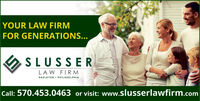 YOUR LAW FIRMFOR GENERATIONS...SLUSSERLAW FIRM PHILADELPHIAHAZLETON Call: 570.453.0463 or visit: www.slusserlawfirm.com YOUR LAW FIRM FOR GENERATIONS... SLUSSER LAW FIRM  PHILADELPHIA HAZLETON  Call: 570.453.0463 or visit: www.slusserlawfirm.com