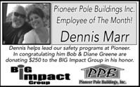 Pioneer Pole Buildings Inc.Employee of The Month!Dennis MarrDennis helps lead our safety programs at Pioneer.In congratulating him Bob & Diane Greene aredonating $250 to the BIG Impact Group in his honor.TPPBTImpactGroupPioneer Pole Buildings, Inc. Pioneer Pole Buildings Inc. Employee of The Month! Dennis Marr Dennis helps lead our safety programs at Pioneer. In congratulating him Bob & Diane Greene are donating $250 to the BIG Impact Group in his honor. TPPBT Impact Group Pioneer Pole Buildings, Inc.