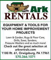 ZArkRENTALSEQUIPMENT & TOOLS FORYOUR HOME IMPROVEMENTPROJECTSLawn & Garden, Rugs & Floor Care,Drills, Saws, Sanders,Pressure Washers and so much more!Check out the great selection atarkrentrals.com1180 Rt. 61, Orwigsburg, PA 17961570.366.1071 ZArk RENTALS EQUIPMENT & TOOLS FOR YOUR HOME IMPROVEMENT PROJECTS Lawn & Garden, Rugs & Floor Care, Drills, Saws, Sanders, Pressure Washers and so much more! Check out the great selection at arkrentrals.com 1180 Rt. 61, Orwigsburg, PA 17961 570.366.1071