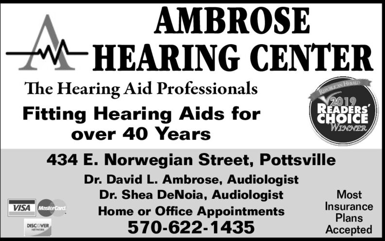 AMBROSEHEARING CENTERKRMEIN HEN2019READERSCHOICEThe Hearing Aid ProfessionalsFitting Hearing Aids forover 40 YearsANONGIM434 E. Norwegian Street, PottsvilleDr. David L. Ambrose, AudiologistDr. Shea DeNoia, AudiologistHome or Office Appointments570-622-1435MostInsurancePlansVISA MasterCardDESCOVERAccepted AMBROSE HEARING CENTER KRMEIN HEN 2019 READERS CHOICE The Hearing Aid Professionals Fitting Hearing Aids for over 40 Years ANONGIM 434 E. Norwegian Street, Pottsville Dr. David L. Ambrose, Audiologist Dr. Shea DeNoia, Audiologist Home or Office Appointments 570-622-1435 Most Insurance Plans VISA MasterCard DESCOVER Accepted