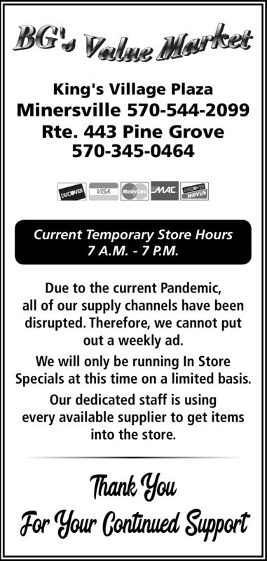 BG', Value MartetKing's Village PlazaMinersville 570-544-2099Rte. 443 Pine Grove570-345-0464VISADUCBVERNVUSCurrent Temporary Store Hours7 A.M. - 7 P.M.Due to the current Pandemic,all of our supply channels have beendisrupted. Therefore, we cannot putout a weekly ad.We will only be running In StoreSpecials at this time on a limited basis.Our dedicated staff is usingevery available supplier to get itemsinto the store.Thank YouFor Your Continued Support BG', Value Martet King's Village Plaza Minersville 570-544-2099 Rte. 443 Pine Grove 570-345-0464 VISA DUCBVER NVUS Current Temporary Store Hours 7 A.M. - 7 P.M. Due to the current Pandemic, all of our supply channels have been disrupted. Therefore, we cannot put out a weekly ad. We will only be running In Store Specials at this time on a limited basis. Our dedicated staff is using every available supplier to get items into the store. Thank You For Your Continued Support