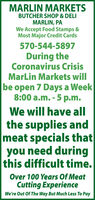 MARLIN MARKETSBUTCHER SHOP & DELIMARLIN, PAWe Accept Food Stamps &Most Major Credit Cards570-544-5897During theCoronavirus CrisisMarLin Markets willbe open 7 Days a Week8:00 a.m. - 5 p.m.We will have allthe supplies andmeat specials thatyou need duringthis difficult time.Over 100 Years Of MeatCutting ExperienceWe're Out Of The Way But Much Less To Pay MARLIN MARKETS BUTCHER SHOP & DELI MARLIN, PA We Accept Food Stamps & Most Major Credit Cards 570-544-5897 During the Coronavirus Crisis MarLin Markets will be open 7 Days a Week 8:00 a.m. - 5 p.m. We will have all the supplies and meat specials that you need during this difficult time. Over 100 Years Of Meat Cutting Experience We're Out Of The Way But Much Less To Pay