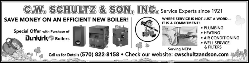 C.W. SCHULTZ & SON, INC. Service Experts since 1921SAVE MONEY ON AN EFFICIENT NEW BOILER!WHERE SERVICE IS NOT JUST A WORD.IT IS A COMMITMENT!Special Offer with Purchase ofDunkirk Boilers PLUMBING HEATING AIR CONDITIONINGWELL SERVICE& FILTERSServing NEPACall us for Details (570) 822-8158  Check our website: cwschultzandson.com C.W. SCHULTZ & SON, INC. Service Experts since 1921 SAVE MONEY ON AN EFFICIENT NEW BOILER! WHERE SERVICE IS NOT JUST A WORD. IT IS A COMMITMENT! Special Offer with Purchase of Dunkirk Boilers  PLUMBING  HEATING  AIR CONDITIONING WELL SERVICE & FILTERS Serving NEPA Call us for Details (570) 822-8158  Check our website: cwschultzandson.com