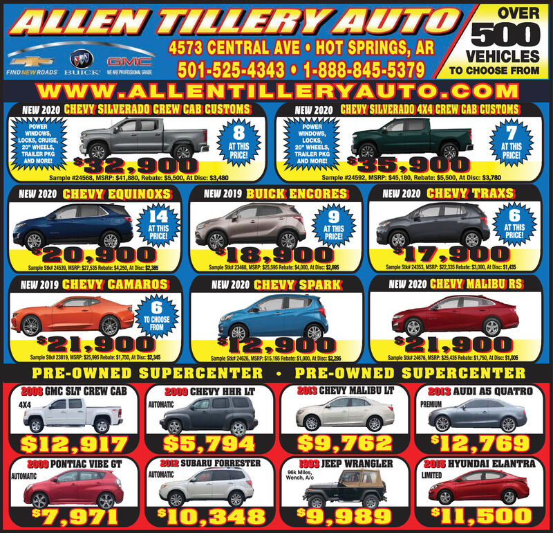 "ALLEN TILLERY AUTO4573 CENTRAL AVE HOT SPRINGS, AR501-525-4343 1-888-845-5379www.ALLENTILLERYAUTO.COMOVER500VEHICLESFIND NEW ROADS BUICK ERPOFESSONA GRADETO CHOOSE FROMNEW 2020 CHEVY SILVERADO CREW CAB CUSTOMSNEW 2020 CHEVY SILVERADO 4X4 CREW CAB CUSTOMSPOWERPOWERWINDOWS,LOCKS, CRUISE,20"" WHEELS,TRAILER PKGAND MORE!8.AT THISPRICE!WINDOWS,LOCKS,20"" WHEELS,TRAILER PKOAND MORE!AT THISPRICE!2,900$5,900Sample #24568, MSRP: $41,880, Rebate: $5,500, At Disc: $3,480Sample #24592, MSRP: S45,180, Rebate: $5,500, At Disc: S3,780NEW 2020 CHEVY EQUINOXSNEW 2019 BUICK ENCORESNEW 2020 CHEVY TRAXS14AT THISPRICE!AT THISPRICE!AT THISPRICE!20,90018,900$17,900Sample Stka 24539, MSRP: S27,535 Rebate: S4,250, At Disc: $2385Sample Sikt 2346, MSRP: S25,595 Rebate: S4.00, A Dis: 2085Sample Stka 24353, MSRP: S2, 35 Rebate: $3,000, At Disc: $1 A35NEW 2019 CHEVY CAMAROSNEW 2020 CHEVY SPARKNEW 2020 CHEVY MALIBU RS6.TO CHOOSEFROM$21,9001,900Sample Stka 23819, MSRP: $25,995 Rebate: $1,750, At Disc: $2,345Sample Stka 24626, MSRP: S15,195 Rebate: $1,000, At Disc: $225Sample Stk# 24676, MSRP: $25,435 Rebate: $1,750, At Disc: $1,005PRE-OWNED SUPERCENTER  PRE-OWNED SUPERCENTER2008 GMC SLT CREW CAB2009 CHEVY HHR LTAUTOMATIC2013 CHEVY MALIBU LT2013 AUDI A5 QUATROPREMIUM4X4$5,794$9,762$12,769$12,9172009 PONTIAC VIBE GTAUTOMATIC2012 SUBARU FORRESTERATTC1983 JEEP WRANGLER2015 HYUNDAI ELANTRA96k Miles,Wench, A/cLIMITED$7,971$10,348$9,989$11,500 ALLEN TILLERY AUTO 4573 CENTRAL AVE HOT SPRINGS, AR 501-525-4343 1-888-845-5379 www.ALLENTILLERYAUTO.COM OVER 500 VEHICLES FIND NEW ROADS BUICK ERPOFESSONA GRADE TO CHOOSE FROM NEW 2020 CHEVY SILVERADO CREW CAB CUSTOMS NEW 2020 CHEVY SILVERADO 4X4 CREW CAB CUSTOMS POWER POWER WINDOWS, LOCKS, CRUISE, 20"" WHEELS, TRAILER PKG AND MORE! 8. AT THIS PRICE! WINDOWS, LOCKS, 20"" WHEELS, TRAILER PKO AND MORE! AT THIS PRICE! 2,900 $5,900 Sample #24568, MSRP: $41,880, Rebate: $5,500, At Disc: $3,480 Sample #24592, MSRP: S45,180, Rebate: $5,500, At Disc: S3,780 NEW 2020 CHEVY EQUINOXS NEW 2019 BUICK ENCORES NEW 2020 CHEVY TRAXS 14 AT THIS PRICE! AT THIS PRICE! AT THIS PRICE! 20,900 18,900 $17,900 Sample Stka 24539, MSRP: S27,535 Rebate: S4,250, At Disc: $2385 Sample Sikt 2346, MSRP: S25,595 Rebate: S4.00, A Dis: 2085 Sample Stka 24353, MSRP: S2, 35 Rebate: $3,000, At Disc: $1 A35 NEW 2019 CHEVY CAMAROS NEW 2020 CHEVY SPARK NEW 2020 CHEVY MALIBU RS 6. TO CHOOSE FROM $21,900 1,900 Sample Stka 23819, MSRP: $25,995 Rebate: $1,750, At Disc: $2,345 Sample Stka 24626, MSRP: S15,195 Rebate: $1,000, At Disc: $225 Sample Stk# 24676, MSRP: $25,435 Rebate: $1,750, At Disc: $1,005 PRE-OWNED SUPERCENTER  PRE-OWNED SUPERCENTER 2008 GMC SLT CREW CAB 2009 CHEVY HHR LT AUTOMATIC 2013 CHEVY MALIBU LT 2013 AUDI A5 QUATRO PREMIUM 4X4 $5,794 $9,762 $12,769 $12,917 2009 PONTIAC VIBE GT AUTOMATIC 2012 SUBARU FORRESTER ATTC 1983 JEEP WRANGLER 2015 HYUNDAI ELANTRA 96k Miles, Wench, A/c LIMITED $7,971 $10,348 $9,989 $11,500"