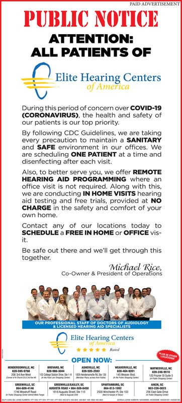 PAID ADVERTISEMENTPUBLIC NOTICEATTENTION:ALL PATIENTS OFElite Hearing Centersof AmericaDuring this period of concern over COVID-19(CORONAVIRUS), the health and safety ofour patients is our top priority.By following CDC Guidelines, we are takingevery precaution to maintain a SANITARYand SAFE environment in our offices. Weare scheduling ONE PATIENT at a time anddisenfecting after each visit.Also, to better serve you, we offer REMOTEHEARING AID PROGRAMMING where anoffice visit is not required. Along with this,we are conducting IN HOME VISITS hearingaid testing and free trials, provided at NOCHARGE in the safety and comfort of yourown home.Contact any of our locations today toSCHEDULE a FREE IN HOME or OFFICE vis-it.Be safe out there and we'll get through thistogether.Michael Rice,Co-Owner & President of OperationsOUR PROFESSIONAL STAFF OF DOCTORS OF AUDIOLOGY& LICENSED HEARING AID SPECIALISTSElite Hearing Centersof AmericaRatedAUSNOTHERLOCATIONSOPEN NOW:KENDERSONVILLE, Nc828--206 Sd Ave WestBREVARO, NC828--304402 Caleg Suten rive, Se endesovie R Se 130ASHEVILLE, NE28-s05-2WEAVERVILLE, NC28-44201145 Mever Blvd.MAYNESVILLE, NC2-24-10120 Frazier St Sue5GREENVILLE, SC4404141746 Woodruft RoadGREENVILLEASLEK seAUGUSTA ROAD 4-50-64501818 Augusta Sareet, Sae 110SPARTANBURG, SE4-913-10922500 Winchester R 100AIKEN, SC803-22-0023256 East Gate Orive PAID ADVERTISEMENT PUBLIC NOTICE ATTENTION: ALL PATIENTS OF Elite Hearing Centers of America During this period of concern over COVID-19 (CORONAVIRUS), the health and safety of our patients is our top priority. By following CDC Guidelines, we are taking every precaution to maintain a SANITARY and SAFE environment in our offices. We are scheduling ONE PATIENT at a time and disenfecting after each visit. Also, to better serve you, we offer REMOTE HEARING AID PROGRAMMING where an office visit is not required. Along with this, we are conducting IN HOME VISITS hearing aid testing and free trials, provided at NO CHARGE in the safety and comfort of your own home. Contact any of our locations today to SCHEDULE a FREE IN HOME or OFFICE vis- it. Be safe out there and we'll get through this together. Michael Rice, Co-Owner & President of Operations OUR PROFESSIONAL STAFF OF DOCTORS OF AUDIOLOGY & LICENSED HEARING AID SPECIALISTS Elite Hearing Centers of America Rated AUSNOTHER LOCATIONS OPEN NOW: KENDERSONVILLE, Nc 828-- 206 Sd Ave West BREVARO, NC 828--3044 02 Caleg Suten rive, Se endesovie R Se 130 ASHEVILLE, NE 28-s05-2 WEAVERVILLE, NC 28-44201 145 Mever Blvd. MAYNESVILLE, NC 2-24-10 120 Frazier St Sue5 GREENVILLE, SC 440414 1746 Woodruft Road GREENVILLEASLEK se AUGUSTA ROAD 4-50-6450 1818 Augusta Sareet, Sae 110 SPARTANBURG, SE 4-913-1092 2500 Winchester R 100 AIKEN, SC 803-22-0023 256 East Gate Orive