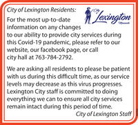 City of Lexington Residents:JexingtonCityFor the most up-to-dateinformation on any changesto our ability to provide city services duringthis Covid-19 pandemic, please refer to ourwebsite, our facebook page, or callcity hall at 763-784-2792.MinnesotaWe are asking all residents to please be patientwith us during this difficult time, as our servicelevels may decrease as this virus progresses.Lexington City staff is committed to doingeverything we can to ensure all city servicesremain intact during this period of time.City of Lexington Staff663364 City of Lexington Residents: Jexington City For the most up-to-date information on any changes to our ability to provide city services during this Covid-19 pandemic, please refer to our website, our facebook page, or call city hall at 763-784-2792. Minnesota We are asking all residents to please be patient with us during this difficult time, as our service levels may decrease as this virus progresses. Lexington City staff is committed to doing everything we can to ensure all city services remain intact during this period of time. City of Lexington Staff 663364