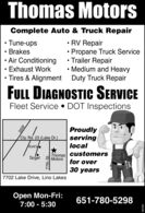 Thomas MotorsComplete Auto & Truck Repair Tune-ups Brakes Air ConditioningExhaust Work RV RepairPropane Truck Service Trailer RepairMedium and HeavyTires & Alignment Duty Truck RepairFULL DIAGNOSTIC SERVICEFleet Service  DOT InspectionsProudlyservinglocalCty. Rd. 23 (Lake Dr.)Kohl'sThomas customers Afor overTarget Motors30 years7702 Lake Drive, Lino LakesOpen Mon-Fri:7:00 - 5:30651-780-529835W77th St.OOLE99 Thomas Motors Complete Auto & Truck Repair  Tune-ups  Brakes  Air Conditioning Exhaust Work  RV Repair Propane Truck Service  Trailer Repair Medium and Heavy Tires & Alignment Duty Truck Repair FULL DIAGNOSTIC SERVICE Fleet Service  DOT Inspections Proudly serving local Cty. Rd. 23 (Lake Dr.) Kohl's Thomas customers A for over Target Motors 30 years 7702 Lake Drive, Lino Lakes Open Mon-Fri: 7:00 - 5:30 651-780-5298 35W 77th St. OOLE99