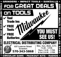 GRINDERS  IMPACT TOOLS  SAWZALLSFOR GREAT DEALSON TOOLSV ToolTrade InsV FREEToolsYOU MUSTSEE US!ELECTRICAL DISTRIBUTING COMPANY 5MilwaukeeV FREEBatteries637 Luzerne StreetMon., Tues., Weds., & Fri.7 A.M. - 5 P.M.Thurs. 7 A.M. - 7 P.M.& Sat. 8 A.M. - 2 P.M. CIRCULAR SAWS  PACKOUT KITS  RADIOS Scranton570-343-5868DRILLS MULTI TOOLS  JIG SAWS GREASE GUNS  BRAD NAILERS  HAND TOOLS   GRINDERS  IMPACT TOOLS  SAWZALLS FOR GREAT DEALS ON TOOLS V Tool Trade Ins V FREE Tools YOU MUST SEE US! ELECTRICAL DISTRIBUTING COMPANY 5 Milwaukee V FREE Batteries 637 Luzerne Street Mon., Tues., Weds., & Fri. 7 A.M. - 5 P.M. Thurs. 7 A.M. - 7 P.M. & Sat. 8 A.M. - 2 P.M.  CIRCULAR SAWS  PACKOUT KITS  RADIOS  Scranton 570-343-5868 DRILLS  MULTI TOOLS  JIG SAWS  GREASE GUNS  BRAD NAILERS  HAND TOOLS