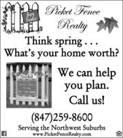 Picket FenceForaleRealyThink spring . . .What's your home worth?We can helpyou plan.Call us!SoldFor SalePicket FenceRealty847-259-8600Phoe &PicketFenceRealty.com(847)259-8600Serving the Northwest Suburbswww.PicketFenceRealty.com Picket Fence For ale Realy Think spring . . . What's your home worth? We can help you plan. Call us! Sold For Sale Picket Fence Realty 847-259-8600 Phoe & PicketFenceRealty.com (847)259-8600 Serving the Northwest Suburbs www.PicketFenceRealty.com