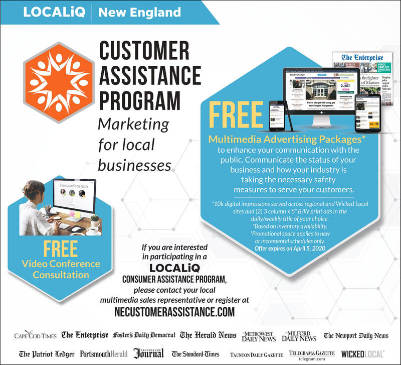 """LOCALIQ New EnglandCUSTOMERASSISTANCEPROGRAMMarketingfor localbusinesses.The Enterprisefirefighter eof Masters2.40FREEMultimedia Advertising Packages*to enhance your communication with thepublic. Communicate the status of yourbusiness and how your industry istaking the necessary safetymeasures to serve your customers.Teleconference""""10k digital impressions served across regional and Wicked Localsites and (2) 3 column x 5"""" B/W print ads in thedaily/weekly title of your choice.""""Based on inventory availability.""""Promotional space applies to newor incremental schedules only.FREEIf you are interestedin participating in aLOCALQCONSUMER ASSISTANCE PROGRAM,please contact your localmultimedia sales representative or register atOffer expires on April 5, 2020Video ConferenceConsultationNECUSTOMERASSISTANCE.COMCAPE COD TIMES The Enterprise foster's Daily Democrat The Herald News METROWESTMILFORDDAILY NEWS DAILY NEWS The Newport Daily NewsThe Patriot Ledger PortsmouthHerald Jõurnal The Standard-TimesTAUNTON DAILY GAZETTE TELEGRAMS&GAZETTE WICKEDLOCALtelegram.com LOCALIQ New England CUSTOMER ASSISTANCE PROGRAM Marketing for local businesses. The Enterprise firefighter e of Masters 2.40 FREE Multimedia Advertising Packages* to enhance your communication with the public. Communicate the status of your business and how your industry is taking the necessary safety measures to serve your customers. Teleconference """"10k digital impressions served across regional and Wicked Local sites and (2) 3 column x 5"""" B/W print ads in the daily/weekly title of your choice. """"Based on inventory availability. """"Promotional space applies to new or incremental schedules only. FREE If you are interested in participating in a LOCALQ CONSUMER ASSISTANCE PROGRAM, please contact your local multimedia sales representative or register at Offer expires on April 5, 2020 Video Conference Consultation NECUSTOMERASSISTANCE.COM CAPE COD TIMES The Enterprise foster's Daily Democrat The Herald News METROWEST MILFORD DAIL"""