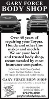 GARY FORCEBODY SHOPOver 40 years ofrepairing your Toyota,Honda and other finemakes and models.We are your localand trusted body shop,recommended by mostinsurance companies.I-CAR and Gold Class CertifiedHonda Certified Collision CenterWe repair all makes and model vehiclesGARY FORCE BODY SHOPconveniently located behind the Post Office on Scottsville RoadCARYFORCE311 VANDERBILT DR.BOWLING GREEN, KY270.796.3000OF COURSE!garyforcebodyshop.com GARY FORCE BODY SHOP Over 40 years of repairing your Toyota, Honda and other fine makes and models. We are your local and trusted body shop, recommended by most insurance companies. I-CAR and Gold Class Certified Honda Certified Collision Center We repair all makes and model vehicles GARY FORCE BODY SHOP conveniently located behind the Post Office on Scottsville Road CARY FORCE 311 VANDERBILT DR. BOWLING GREEN, KY 270.796.3000 OF COURSE! garyforcebodyshop.com