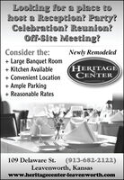 Looking for a place tohost a Reception? Party?Celebration? Reunion?Off-Site Meeting?Consider the:Newly Remodeled+ Large Banquet Room+ Kitchen AvailableHERITAGECENTER+ Convenient Location+ Ample Parking+ Reasonable RatesLEAVENWORTH, KS109 Delaware St.(913-682-2122)Leavenworth, Kansaswww.heritagecenter-leavenworth.com Looking for a place to host a Reception? Party? Celebration? Reunion? Off-Site Meeting? Consider the: Newly Remodeled + Large Banquet Room + Kitchen Available HERITAGE CENTER + Convenient Location + Ample Parking + Reasonable Rates LEAVENWORTH, KS 109 Delaware St. (913-682-2122) Leavenworth, Kansas www.heritagecenter-leavenworth.com