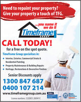Need to repaint your property?Give your property a touch of TFG...you name itwe do itTimeframe-GROUPCALL TODAY!for a free on the spot quote.Timeframe Group specialises in: Interior, Exterior, Commercial Strata &Residential Painting Property Maintenance & Building Repairs Heritage, Restorations & Decorative FinishesSenior Discounts apply1300 847 6870400 107 214you name itwe de itTTimeiramewww.timeframegroup.com.auAccreditedPainterMasterBuildersAssociationMEMBERLicense numbers: 532085S 208941C Need to repaint your property? Give your property a touch of TFG. ..you name it we do it Timeframe- GROUP CALL TODAY! for a free on the spot quote. Timeframe Group specialises in:  Interior, Exterior, Commercial Strata & Residential Painting  Property Maintenance & Building Repairs  Heritage, Restorations & Decorative Finishes Senior Discounts apply 1300 847 687 0400 107 214 you name it we de it TTimeirame www.timeframegroup.com.au Accredited Painter Master Builders Association MEMBER License numbers: 532085S 208941C