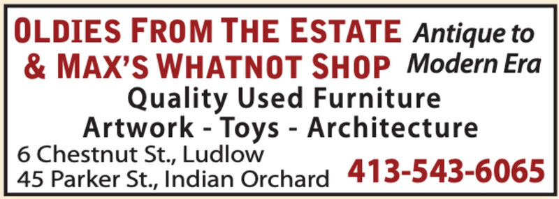 OLDIES FROM THE ESTATE Antique to& MAX'S WHATNOT SHOP Modern EraQuality Used FurnitureArtwork - Toys - Architecture6 Chestnut St., Ludlow45 Parker St., Indian Orchard 413-543-6065 OLDIES FROM THE ESTATE Antique to & MAX'S WHATNOT SHOP Modern Era Quality Used Furniture Artwork - Toys - Architecture 6 Chestnut St., Ludlow 45 Parker St., Indian Orchard 413-543-6065