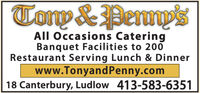 Tonp &PermpsAll Occasions CateringBanquet Facilities to 200Restaurant Serving Lunch & Dinnerwww.TonyandPenny.com18 Canterbury, Ludlow 413-583-6351 Tonp &Permps All Occasions Catering Banquet Facilities to 200 Restaurant Serving Lunch & Dinner www.TonyandPenny.com 18 Canterbury, Ludlow 413-583-6351